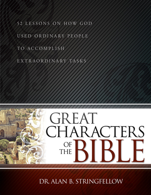 Great Characters of the Bible: 52 Lessons on How God Used Ordinary People to Accomplish Extraordinary Tasks - Dr Alan B Stringfellow