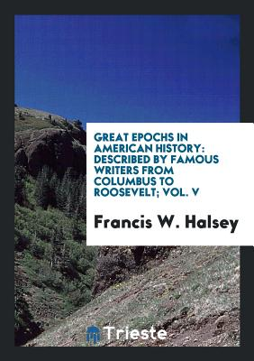 Great Epochs in American History: Described by Famous Writers from Columbus to Roosevelt; Vol. V - Halsey, Francis W