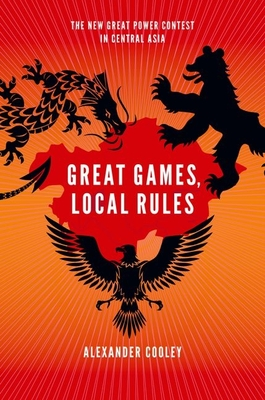 Great Games, Local Rules: The New Great Power Contest in Central Asia - Cooley, Alexander