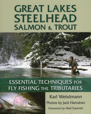 Great Lakes Steelhead, Salmon & Trout: Essential Techniques for Fly Fishing the Tributaries - Weixlmann, Karl
