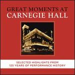 Great Moments at Carnegie Hall [Selected Highlights from 125 Years of Performance History]