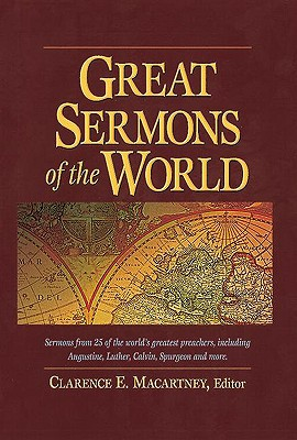 Great Sermons of the World: Sermons from 25 of the World's Greatest Preachers, Including Augustine, Luther, Calvin, Spurgeon, and More - McCartney, Clarence E, and Macartney, Clarence Edward Noble (Editor)