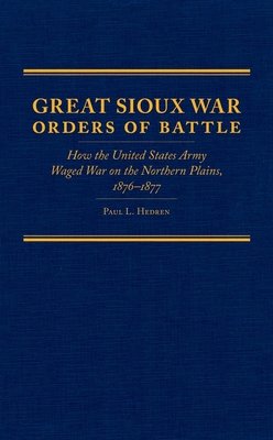 Great Sioux War Orders of Battle: How the United States Army Waged War on the Nothern Plains, 1876-1877 - Hedren, Paul L