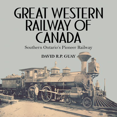 Great Western Railway of Canada: Southern Ontario's Pioneer Railway - Guay, David R P