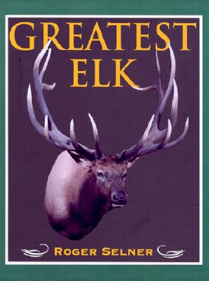 Greatest Elk: A Complete Historical and Illustrated Record of North America's Biggest Elk - Selner, Roger, and Zumbo, Jim (Foreword by)