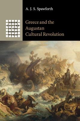 Greece and the Augustan Cultural Revolution - Spawforth, A. J. S.
