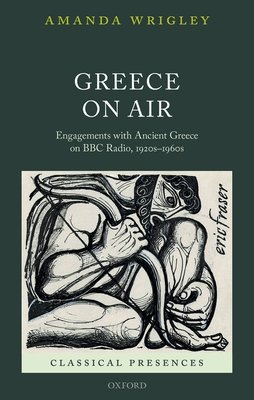 Greece on Air: Engagements with Ancient Greece on BBC Radio, 1920s-1960s - Wrigley, Amanda