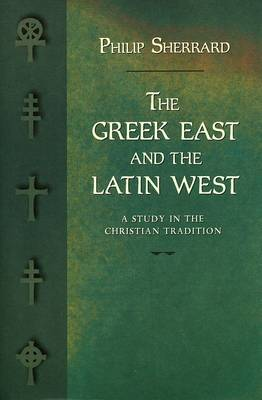 Greek East and the Latin West: A Study in the Christian Tradition - Sherrard, Philip