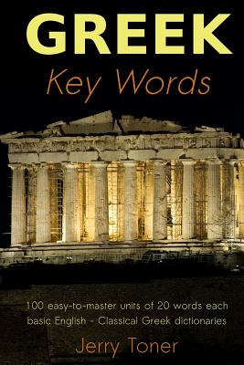 Greek Key Words: Learn Greek Easily: 2, 000 Word Vocabulary Arranged by Frequency in a Hundred Units, with Comprehensive Greek and English Indexes - Toner, Jerry
