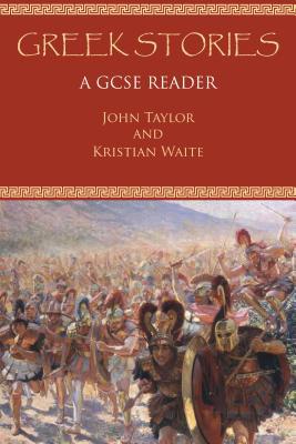 Greek Stories: A GCSE Reader - Taylor, John, and Waite, Kristian