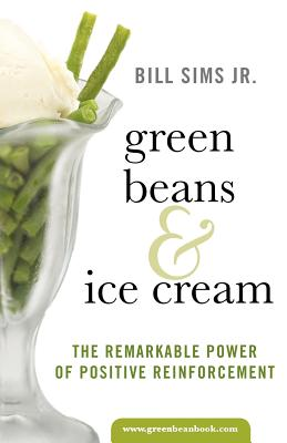 Green Beans & Ice Cream: The Remarkable Power of Positive Reinforcement - Sims Jr, Bill