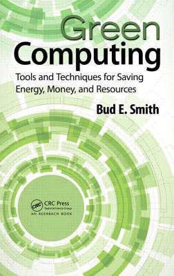 Green Computing: Tools and Techniques for Saving Energy, Money, and Resources - Smith, Bud E