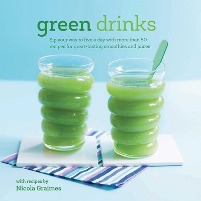Green Drinks: Sip Your Way to Five a Day with More Than 50 Recipes for Great-Tasting Smoothies and Juices! - Graimes, Nicola