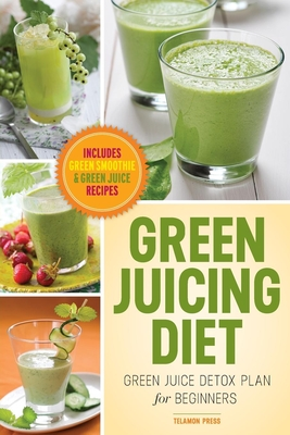 Green Juicing Diet: Green Juice Detox Plan for Beginners-Includes Green Smoothies and Green Juice Recipes - Chatham, John