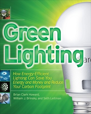 Green Lighting: How Energy-Efficient Lighting Can Save You Energy and Money and Reduce Your Carbon Footprint - Howard, Brian Clark, and Leitman, Seth, and Brinsky, William