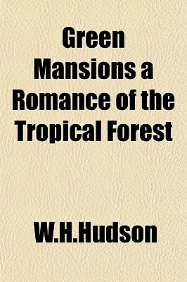 Green Mansions a Romance of the Tropical Forest - W H Hudson