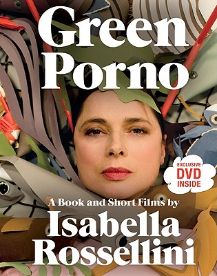Green Porno: A Book and Short Films by Isabella Rossellini - Rossellini, Isabella