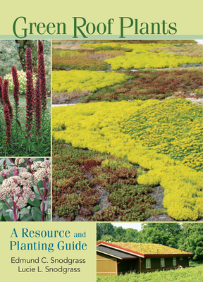 Green Roof Plants: A Resource and Planting Guide - Snodgrass, Edmund C