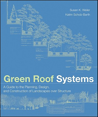Green Roof Systems: A Guide to the Planning, Design, and Construction of Landscapes Over Structure - Weiler, Susan, and Scholz-Barth, Katrin