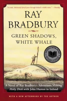 Green Shadows, White Whale: A Novel of Ray Bradbury's Adventures Making Moby Dick with John Huston in Ireland - Bradbury, Ray D