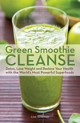 Green Smoothie Cleanse: Detox, Lose Weight and Maximize Good Health with the World's Most Powerful Superfoods - Sussman, Lisa