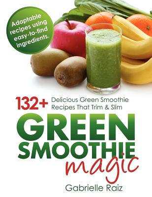 Green Smoothie Magic - 132+ Delicious Green Smoothie Recipes That Trim and Slim - Raiz, Gabrielle