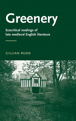 Greenery: Ecocritical Readings of Late Medieval English Literature - Rudd, Gillian