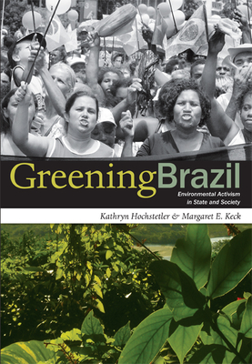 Greening Brazil: Environmental Activism in State and Society - Hochstetler, Kathryn
