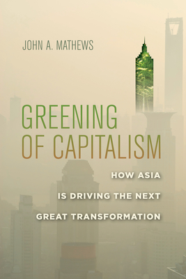 Greening of Capitalism: How Asia Is Driving the Next Great Transformation - Mathews, John a