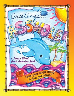 Greetings...Asshole! a Swear Word Adult Coloring Book: Color Your Anger Away & Find Paradise! - T, John