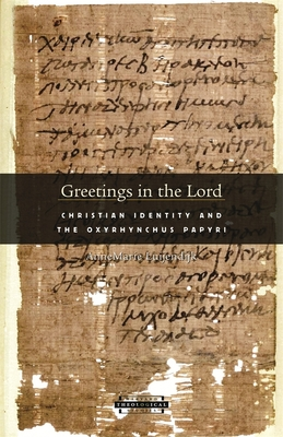 Greetings in the Lord: Early Christians in the Oxyrhynchus Papyri - Luijendijk, AnneMarie