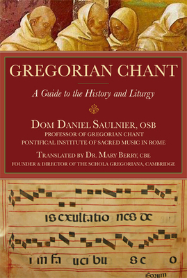 Gregorian Chant: A Guide to the History and Liturgy - Saulnier, Dom Daniel, and Berry, Mary, Dr. (Translated by)