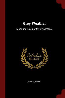 Grey Weather: Moorland Tales of My Own People - Buchan, John