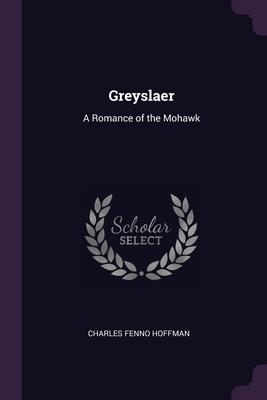 Greyslaer: A Romance of the Mohawk - Hoffman, Charles Fenno