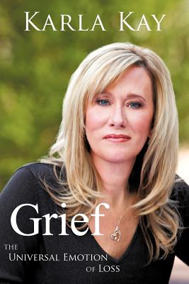 Grief: The Universal Emotion of Loss - Karla Kay