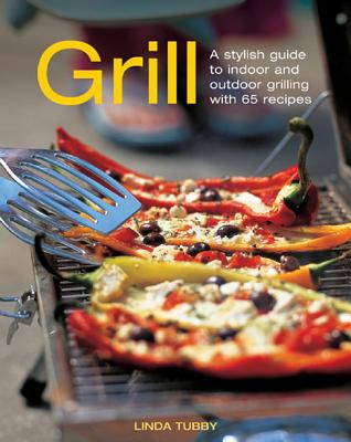Grill: A Stylish Guide to Indoor and Outdoor Grilling with 65 Recipes - Tubby, Linda