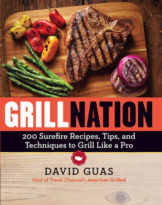 Grill Nation: 200 Surefire Recipes, Tips, and Techniques to Grill Like a Pro - Guas, David