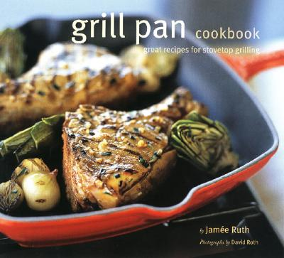 Grill Pan Cookbook: Great Recipes for Stovetop Grilling - Ruth, Jamee