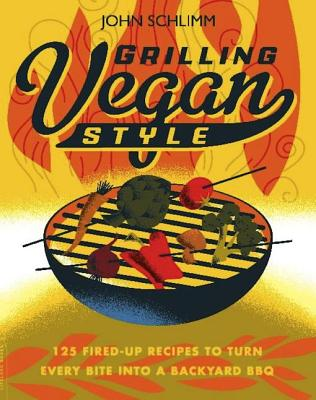 Grilling Vegan Style!: 125 Fired Up Recipes to Turn Every Bite Into a Backyard BBQ - Schlimm, John E