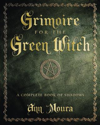 Grimoire for the Green Witch: A Complete Book of Shadows - Moura, Ann
