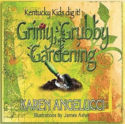 Grimy, Grubby Gardening: Kentucky Kids Dig It! - Angelucci, Karen