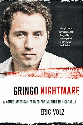 Gringo Nightmare: A Young American Framed for Murder in Nicaragua - Volz, Eric
