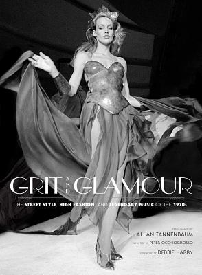 Grit and Glamour: The Street Style, High Fashion, and Legendary Music of the 1970s - Tannenbaum, Allan (Photographer), and Occhiogrosso, Peter (Contributions by), and Harry, Debbie (Foreword by)