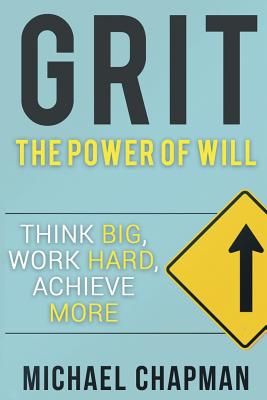 Grit: Think Big, Work Hard, Achieve More: Self-Discipline Tips to Improve Your Life - Chapman, Michael