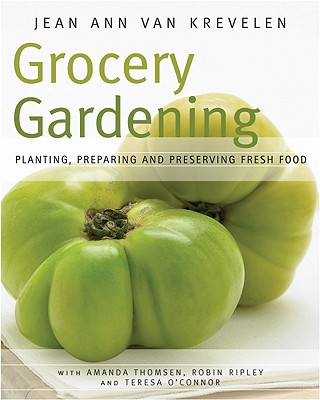 Grocery Gardening: Planting, Preparing and Preserving Fresh Food - Van Krevelen, Jean Ann