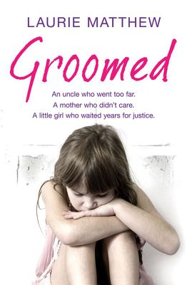 Groomed: An uncle who went too far. A mother who didn't care. A little girl who waited for justice. - Matthew, Laurie