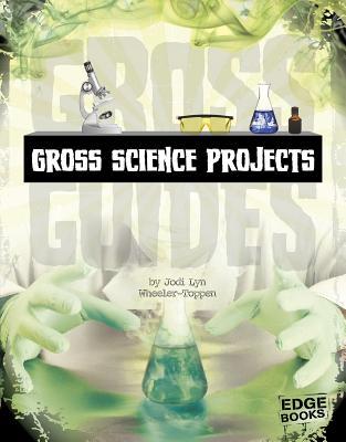 Gross Science Projects - Wheeler-Toppen, Jodi Lyn