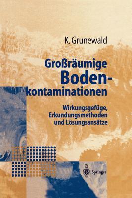 Grossraumige Bodenkontaminationen: Wirkungsgefuge, Erkundungsmethoden Und Losungsansatze - Grunewald, Karsten