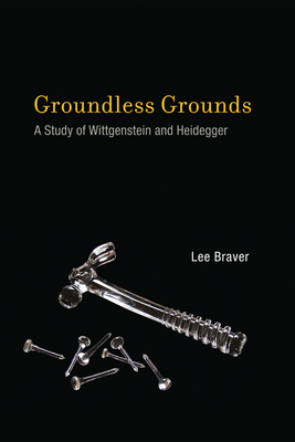 Groundless Grounds: A Study of Wittgenstein and Heidegger - Braver, Lee