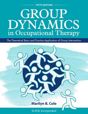 Group Dynamics in Occupational Therapy: The Theoretical Basis and Practice Application of Group Intervention - Cole, Marilyn B, MS, Otr/L, Faota